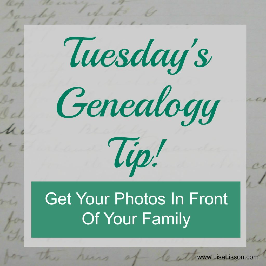 Tuesday's Genealogy Tip - Get Your Photos in Front of Family OFTEN!