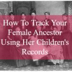 How To Track Your Female Ancestor Using Her Children's Records