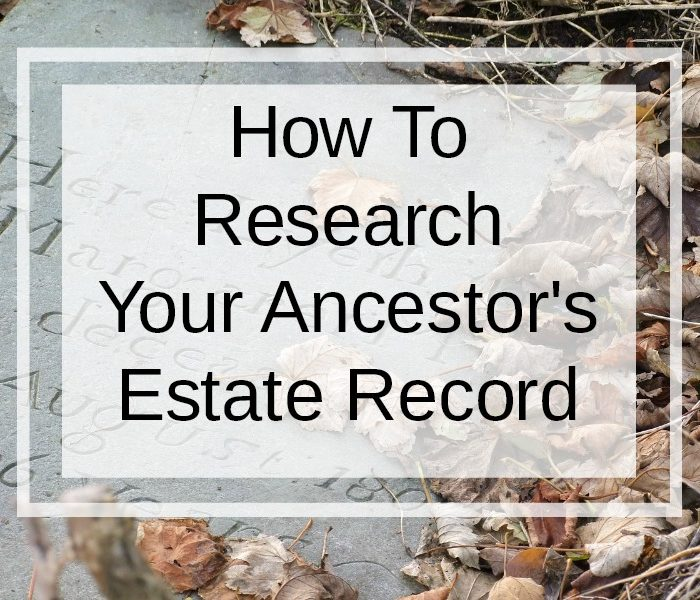 How To Research Your Ancestor's Estate Record
