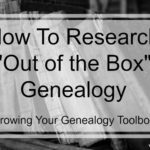 "How To Research ""Out of the Box"" Genealogy – (Round 2)"
