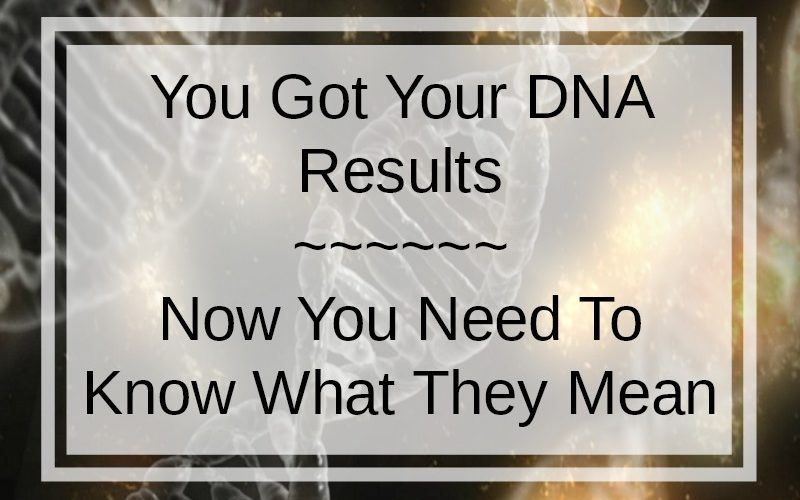 You Got Your DNA Results. Now You Need To Know What They Mean