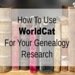 How To Use WorldCat For Your Genealogy Research