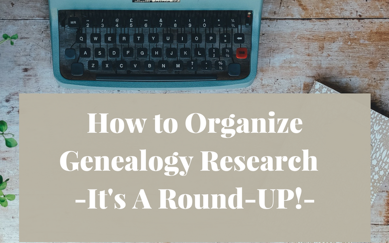 How to Organize Genealogy Research – It's A Round-UP!